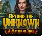 Beyond the Unknown: A Matter of Time gra